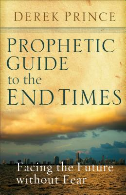 Prophetic Guide to the End Times: Facing the Future Without Fear - Prince, Derek