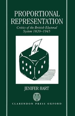 Proportional Representation: Critics of the British Electoral System 1820-1945 - Hart, Jenifer