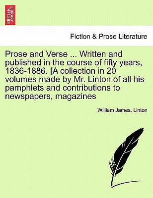 Prose and Verse ... Written and Published in the Course of Fifty Years, 1836-1886. [A Collection in 20 Volumes Made by Mr. Linton of All His Pamphlets and Contributions to Newspapers, Magazines - Linton, William James