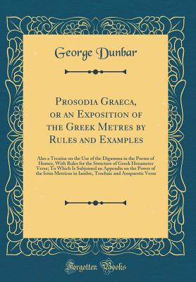 Prosodia Graeca, or an Exposition of the Greek Metres by Rules and Examples: Also a Treatise on the Use of the Digamma in the Poems of Homer, with Rules for the Structure of Greek Hexameter Verse; To Which Is Subjoined an Appendix on the Power of the Ictu - Dunbar, George, Sir