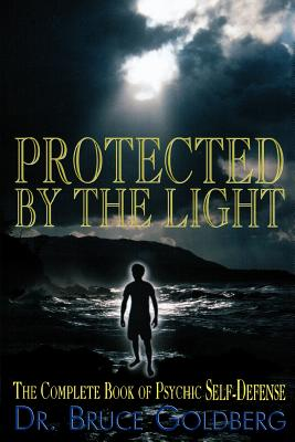 Protected By The Light: The Complete Book Of Psychic Self-Defense - Goldberg, Bruce, Dr.