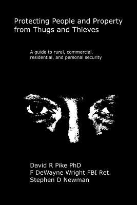 Protecting People and Property from Thugs and Thieves: A Guide to Rural, Commercial, Residential, and Personal Security. - Wright, F Dewayne, and Newman, Stephen D, and Pike, David R, Dr.