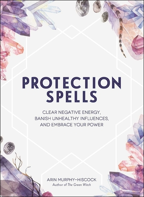 Protection Spells: Clear Negative Energy, Banish Unhealthy Influences, and Embrace Your Power - Murphy-Hiscock, Arin