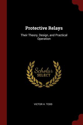 Protective Relays: Their Theory, Design, and Practical Operation - Todd, Victor H