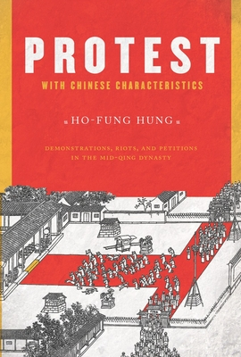 Protest with Chinese Characteristics: Demonstrations, Riots, and Petitions in the Mid-Qing Dynasty - Hung, Ho-Fung