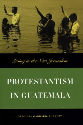 Protestantism in Guatemala: Living in the New Jerusalem - Garrard-Burnett, Virginia