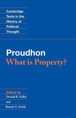 Proudhon: What is Property? - Proudhon, Pierre-Joseph, and Kelley, Donald R. (Editor), and Smith, Bonnie G. (Editor)
