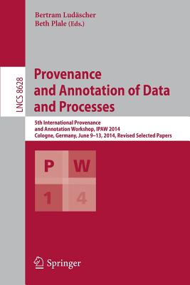 Provenance and Annotation of Data and Processes: 5th International Provenance and Annotation Workshop, IPAW 2014, Cologne, Germany, June 9-13, 2014, Revised Selected Papers - Ludaescher, Bertram (Editor), and Plale, Beth (Editor)