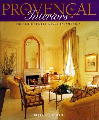Provencal Interiors: French Country Style in America - Phillips, Betty Lou