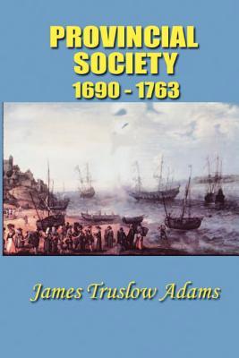 Provincial Society: 1690-1763 - Adams, James Truslow