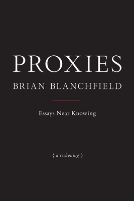 Proxies: Essays Near Knowing - Blanchfield, Brian
