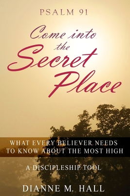 Psalm 91 Come Into the Secret Place: What Every Believer Needs to Know about the Most High - Hall, Dianne M