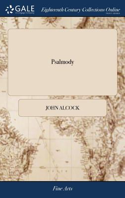 Psalmody: Or a Collection of Psalm Tunes in the Ancient and Modern Stiles, with Several Festival Hymns, ... (Chiefly Designed for the Use of Country Churches) for One, Two, Three, and Four Voices, with Choruses - Alcock, John