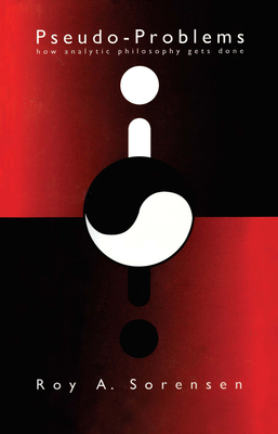 Pseudo-Problems: How Analytic Philosophy Gets Done - Sorensen, Roy A