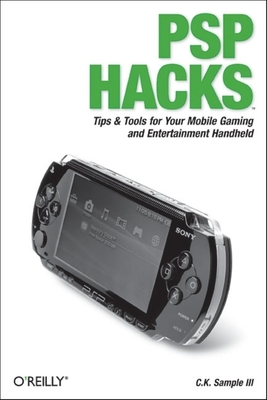 PSP Hacks: Tips & Tools for Your Mobile Gaming and Entertainment Handheld - Sample, C K, III