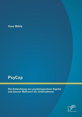 Psycap - Die Entwicklung Von Psychologischem Kapital Und Dessen Mehrwert Fur Unternehmen - Bohle, Ilona