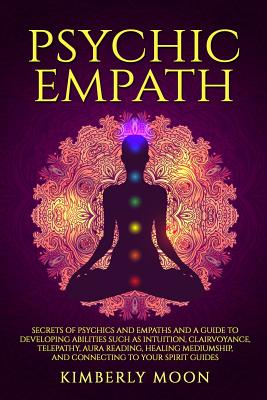 Psychic Empath: Secrets of Psychics and Empaths and a Guide to Developing Abilities Such as Intuition, Clairvoyance, Telepathy, Aura Reading, Healing Mediumship, and Connecting to Your Spirit Guides - Moon, Kimberly