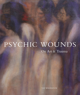 Psychic Wounds: On Art and Trauma - Delahunty, Gavin (Editor), and Pollock, Griselda (Text by), and Colomina, Beatriz (Text by)