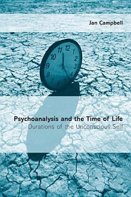 Psychoanalysis and the Time of Life: Durations of the Unconscious Self - Campbell, Jan