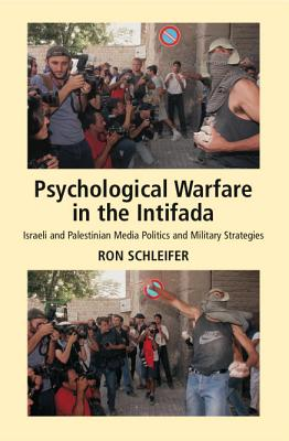 Psychological Warfare in the Intifada: Israeli and Palestinian Media Politics and Military Strategies - Schleifer, Ron