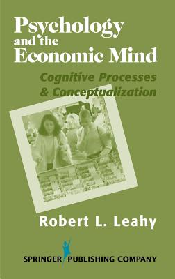 Psychology and the Economic Mind: Cognitive Processes and Conceptualization - Leahy, Robert L, PhD