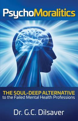 Psychomoralitics: The Soul-Deep Alternative to the Failed Mental Health Professions - Dilsaver, Dr G C