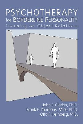 Psychotherapy for Borderline Personality: Focusing on Object Relations - Clarkin, John F, Dr., PhD, and Yeomans, Frank E, Dr., M.D., and Kernberg, Otto F, Dr., M.D.