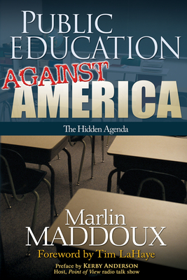 Public Education Against America: The Hidden Agenda - Maddoux, Marlin, and LaHaye, Tim, Dr. (Foreword by), and Anderson, Kerby (Preface by)