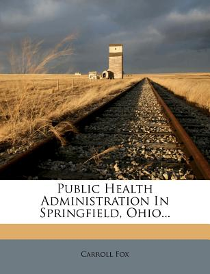 Public Health Administration in Springfield, Ohio... - Fox, Carroll