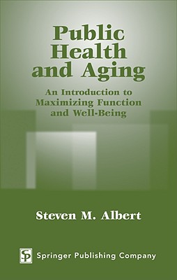 Public Health and Aging: An Introduction to Maximizing Function and Well-Being - Albert, Steven M, PhD, Msc, Msph