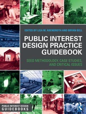 Public Interest Design Practice Guidebook: SEED Methodology, Case Studies, and Critical Issues - Bell, Bryan (Editor), and Abendroth, Lisa M. (Editor)