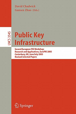 Public Key Infrastructure: Second European Pki Workshop: Research and Applications, Europki 2005, Canterbury, UK, June 30- July 1, 2005, Revised Selected Papers - Chadwick, David (Editor), and Zhao, Gansen (Editor)