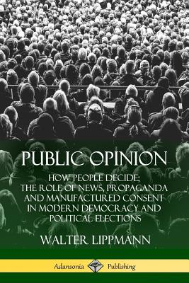 Public Opinion: How People Decide; The Role of News, Propaganda and Manufactured Consent in Modern Democracy and Political Elections - Lippmann, Walter