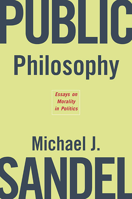 Public Philosophy: Essays on Morality in Politics - Sandel, Michael J