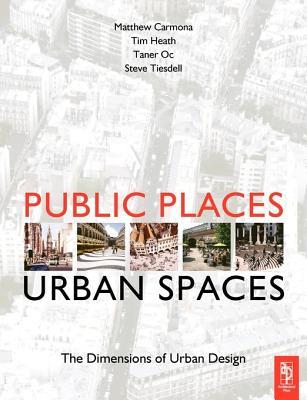 Public Places-Urban Spaces: The Dimensions of Urban Design - Carmona, Matthew