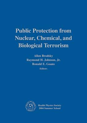 Public Protection from Nuclear, Chemical, and Biological Terrorism: Health Physics Society 2004 Summer School - Health Physics Society