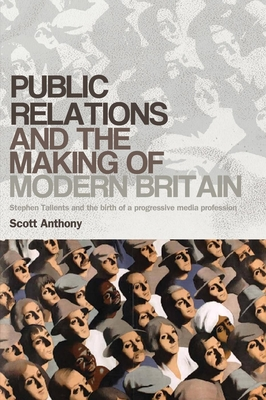 Public Relations and the Making of Modern Britain: Stephen Tallents and the Birth of a Progressive Media Profession - Scott, Anthony