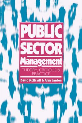 Public Sector Management: Theory, Critique and Practice - Lawton, Alan, Dr. (Editor), and McKevitt, David, Dr. (Editor)