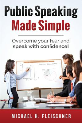 Public Speaking Made Simple: Overcome Your Fear and Speak with Confidence! - Fleischner, Michael H