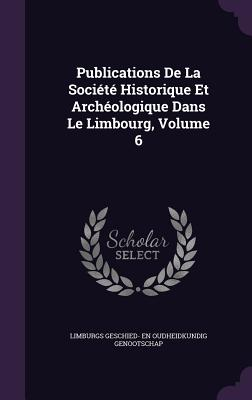 Publications de La Societe Historique Et Archeologique Dans Le Limbourg, Volume 6 - Limburgs Geschied- En Oudheidkundig Geno (Creator)