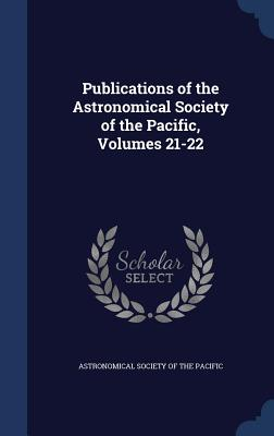 Publications of the Astronomical Society of the Pacific, Volumes 21-22 - Astronomical Society of the Pacific (Creator)