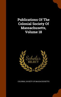 Publications of the Colonial Society of Massachusetts, Volume 18 - Colonial Society of Massachusetts (Creator)