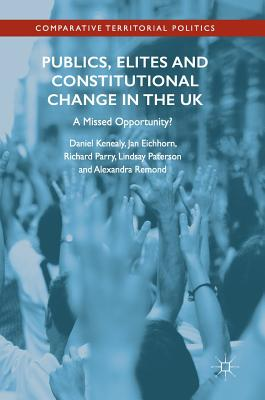 Publics, Elites and Constitutional Change in the UK: A Missed Opportunity? - Kenealy, Daniel, and Eichhorn, Jan, and Paterson, Lindsay