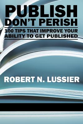 Publish Don't Perish: 100 Tips that Improve Your Ability to Get Published - Lussier, Robert N.