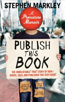 Publish This Book: The Unbelievable True Story of How I Wrote, Sold, and Published This Very Book - Markley, Stephen