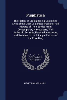 Pugilistica: The History of British Boxing Containing Lives of the Most Celebrated Pugilists; Full Reports of Their Battles from Contemporary Newspapers, with Authentic Portraits, Personal Anecdotes, and Sketches of the Principal Patrons of the Prize Ring - Miles, Henry Downes