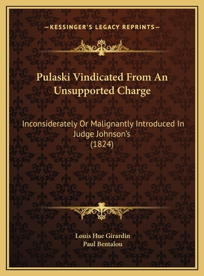 Pulaski Vindicated from an Unsupported Charge: Inconsiderately or Malignantly Introduced in Judge Johnson's (1824) - Girardin, Louis Hue, and Bentalou, Paul