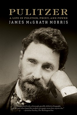 Pulitzer: A Life in Politics, Print, and Power - Morris, James McGrath