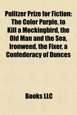 Pulitzer Prize for Fiction: The Color Purple, to Kill a Mockingbird, the Old Man and the Sea, Ironweed, the Fixer, a Confederacy of Dunces - Books, LLC (Creator)