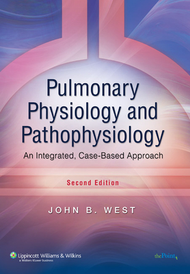 Pulmonary Physiology and Pathophysiology: An Integrated, Case-Based Approach - West, John B